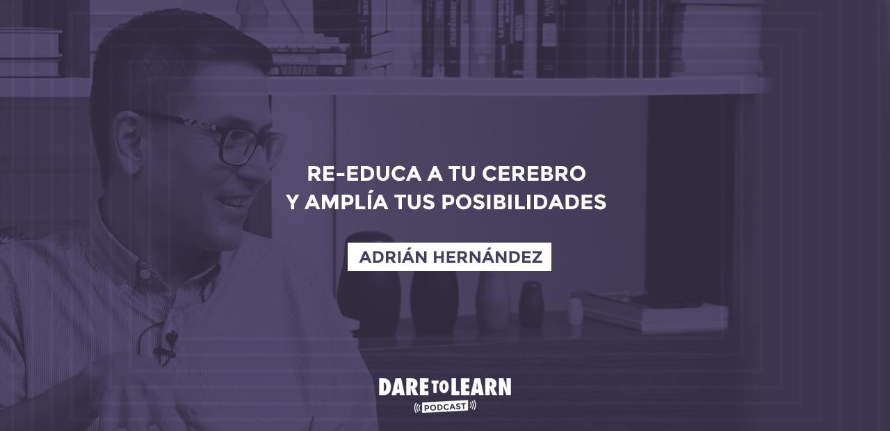 Adrián Hernández: Re-educa a tu cerebro y amplía tus posibilidades.